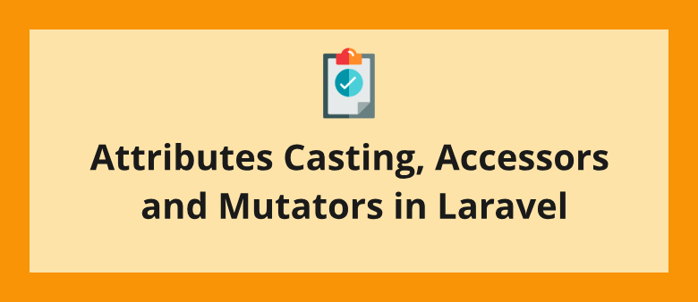 Attributes Casting, Accessors and Mutators in Laravel
