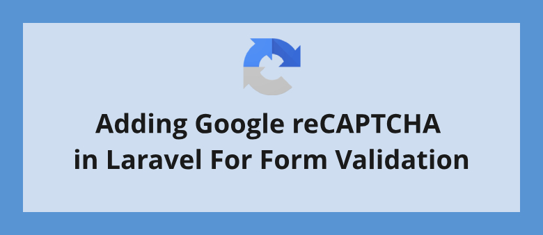 Adding Google reCAPTCHA in Laravel For Form Validation | LaraShout