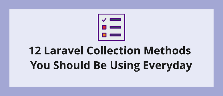 12 Laravel Collection Methods You Should Be Using Everyday