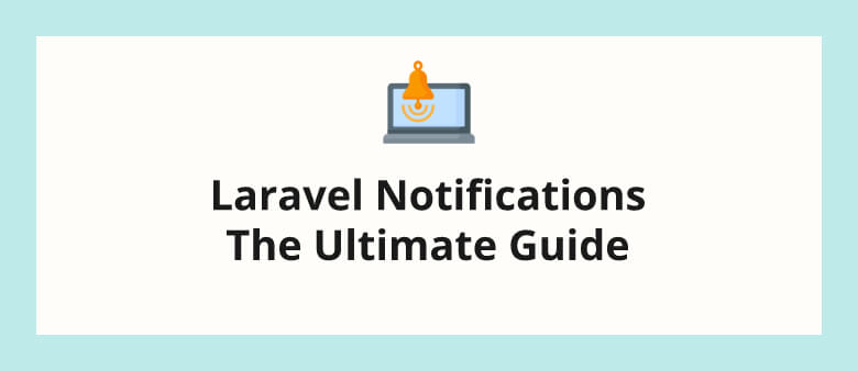 Laravel Notifications - The Ultimate Guide